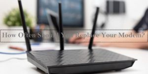 How Often Should You Replace Your Modem – Signs To Look For